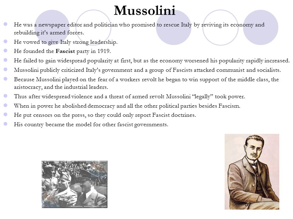 Mussolini He was a newspaper editor and politician who promised to rescue Italy by reviving its economy and rebuilding it's armed forces.