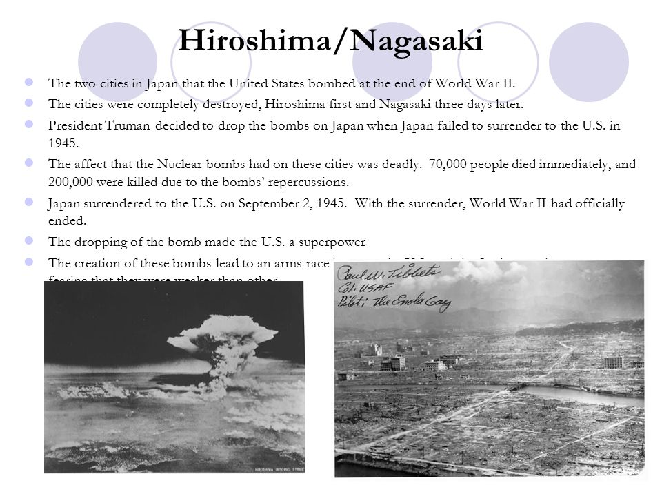 Hiroshima/Nagasaki The two cities in Japan that the United States bombed at the end of World War II.