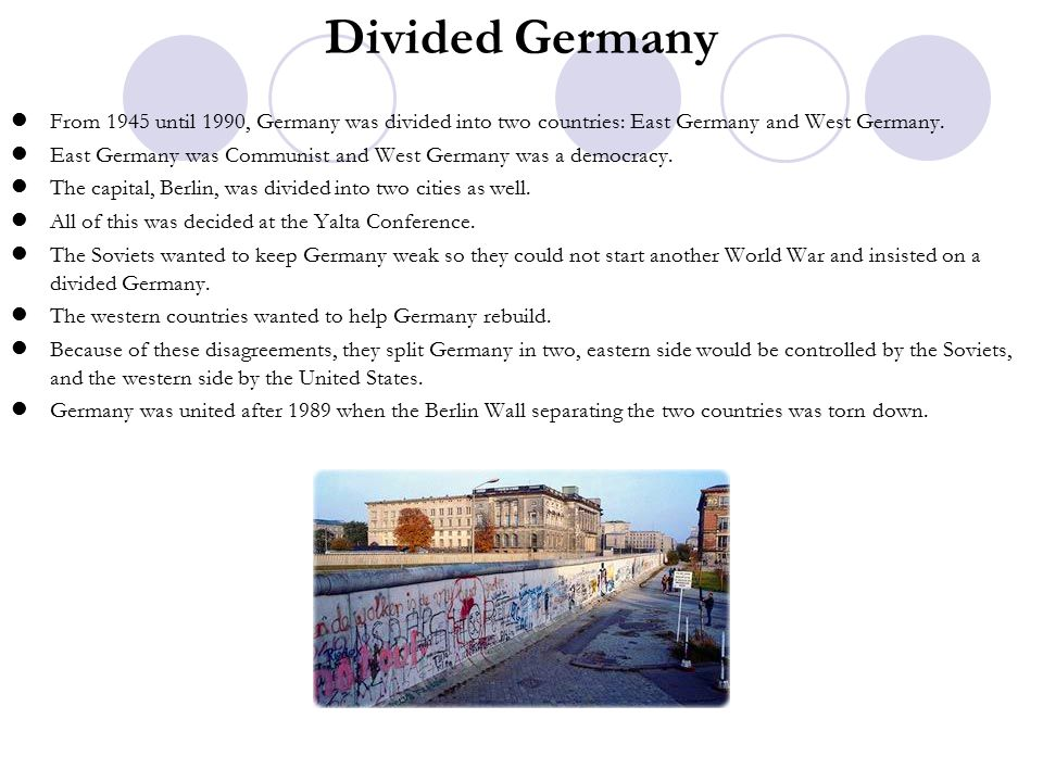 Divided Germany From 1945 until 1990, Germany was divided into two countries: East Germany and West Germany.