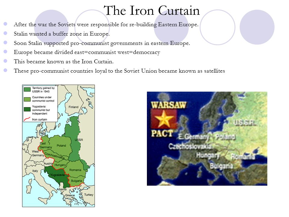 The Iron Curtain After the war the Soviets were responsible for re-building Eastern Europe. Stalin wanted a buffer zone in Europe.