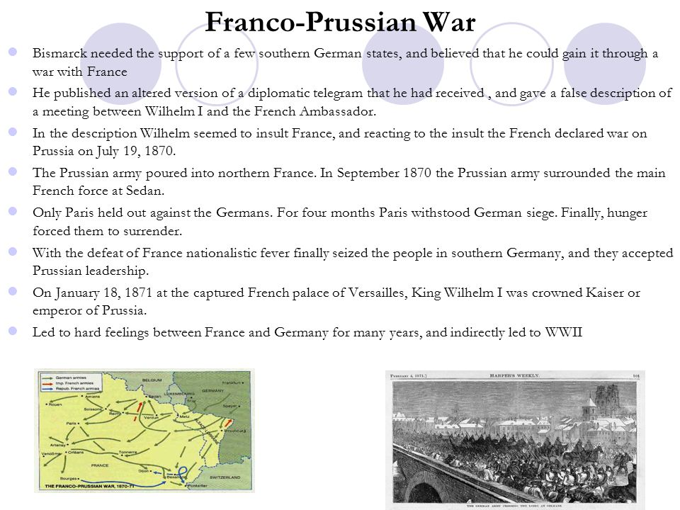 Franco-Prussian War Bismarck needed the support of a few southern German states, and believed that he could gain it through a war with France.
