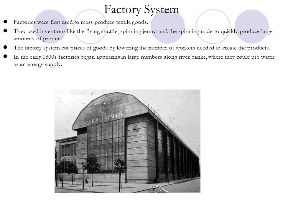 Factory System Factories were first used to mass produce textile goods.