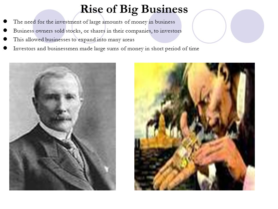 Rise of Big Business The need for the investment of large amounts of money in business.