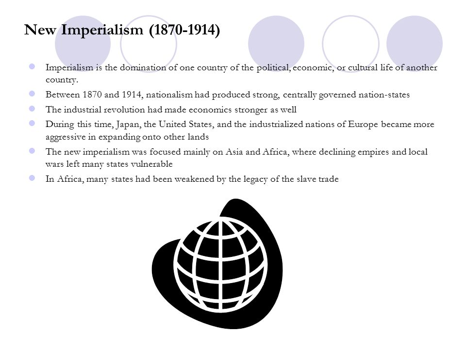 New Imperialism (1870-1914) Imperialism is the domination of one country of the political, economic, or cultural life of another country.
