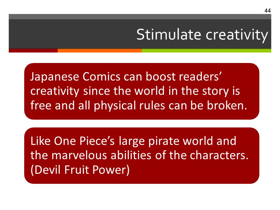 Stimulate creativity Japanese Comics can boost readers' creativity since the world in the story is free and all physical rules can be broken.