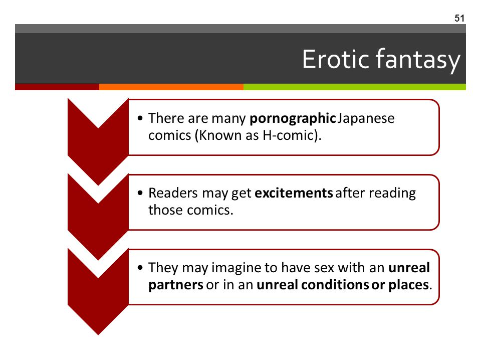 Erotic fantasy There are many pornographic Japanese comics (Known as H-comic). Readers may get excitements after reading those comics.