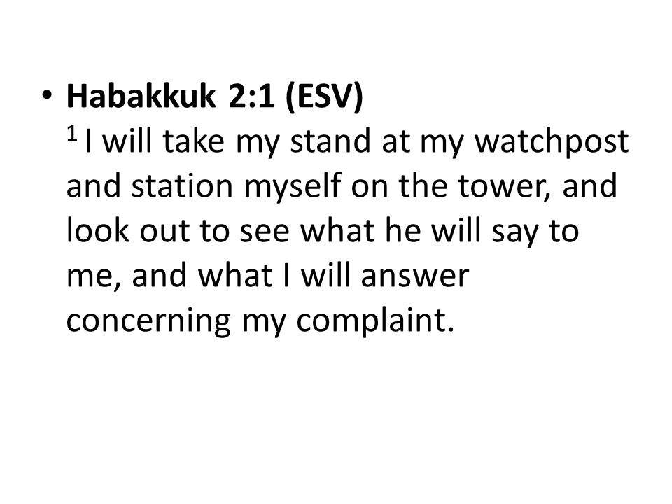 Habakkuk 2:1 (ESV) 1 I will take my stand at my watchpost and station myself on the tower, and look out to see what he will say to me, and what I will answer concerning my complaint.