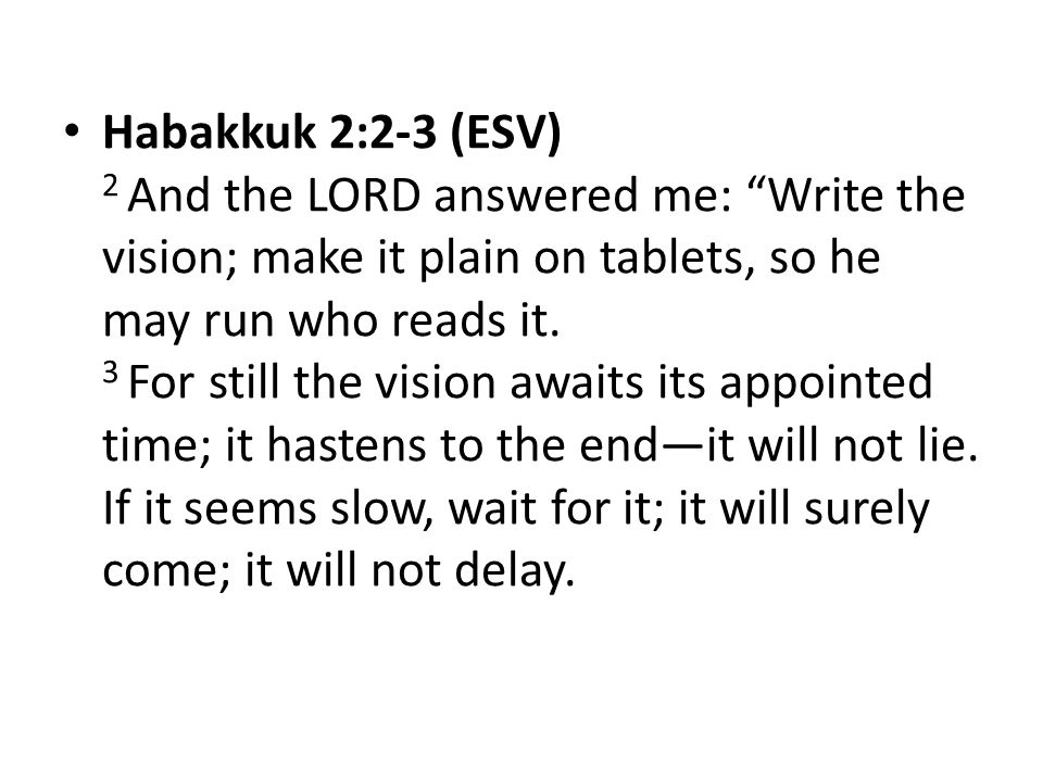 Habakkuk 2:2-3 (ESV) 2 And the LORD answered me: Write the vision; make it plain on tablets, so he may run who reads it.