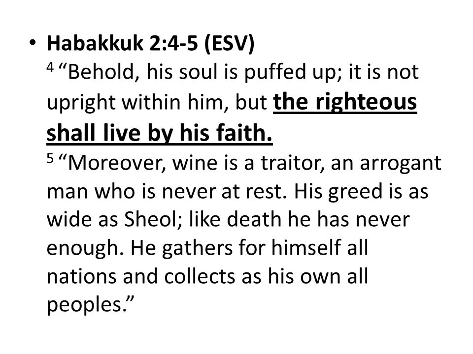 Habakkuk 2:4-5 (ESV) 4 Behold, his soul is puffed up; it is not upright within him, but the righteous shall live by his faith.
