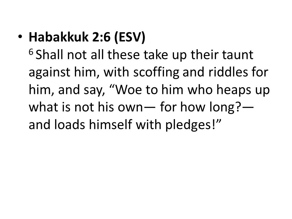 Habakkuk 2:6 (ESV) 6 Shall not all these take up their taunt against him, with scoffing and riddles for him, and say, Woe to him who heaps up what is not his own— for how long — and loads himself with pledges!