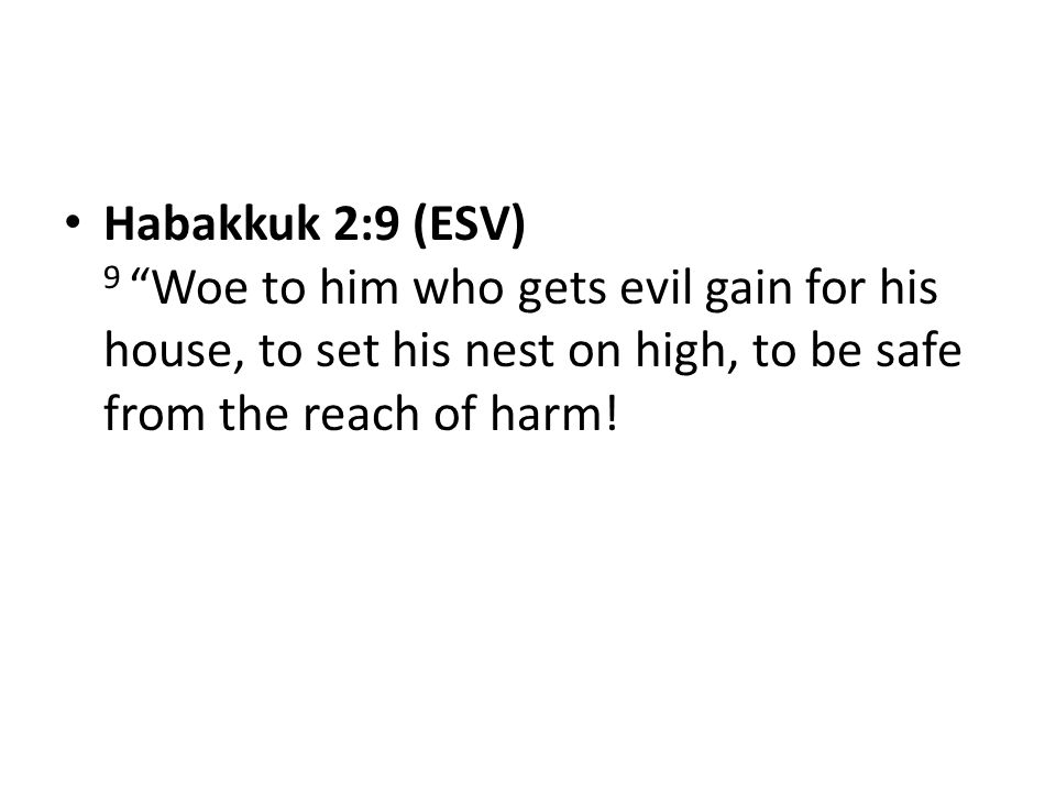Habakkuk 2:9 (ESV) 9 Woe to him who gets evil gain for his house, to set his nest on high, to be safe from the reach of harm!