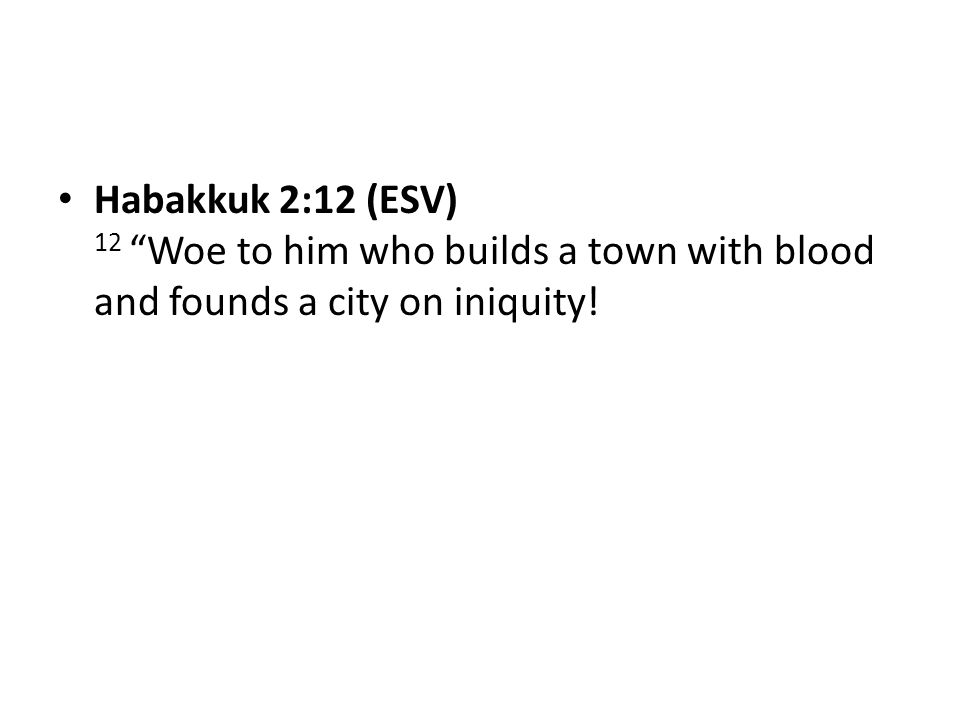 Habakkuk 2:12 (ESV) 12 Woe to him who builds a town with blood and founds a city on iniquity!