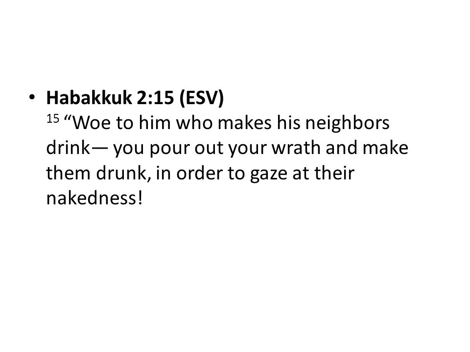 Habakkuk 2:15 (ESV) 15 Woe to him who makes his neighbors drink— you pour out your wrath and make them drunk, in order to gaze at their nakedness!