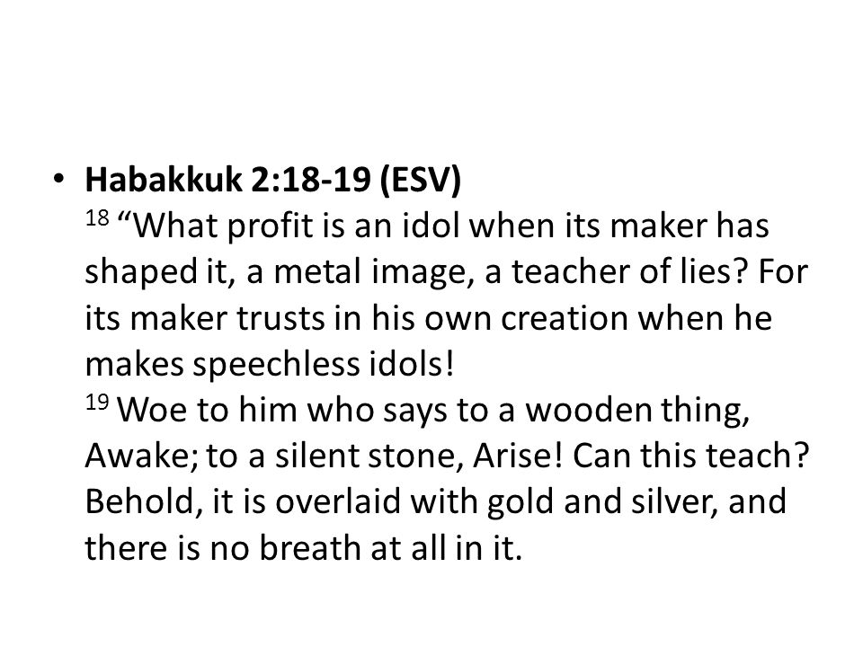 Habakkuk 2:18-19 (ESV) 18 What profit is an idol when its maker has shaped it, a metal image, a teacher of lies.