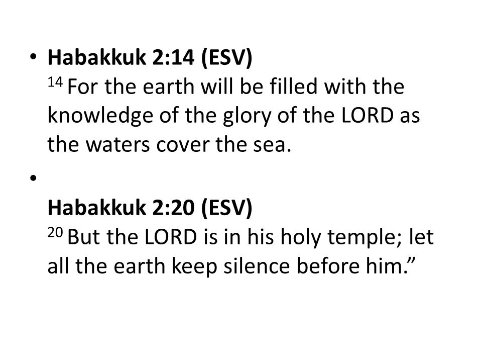 Habakkuk 2:14 (ESV) 14 For the earth will be filled with the knowledge of the glory of the LORD as the waters cover the sea.