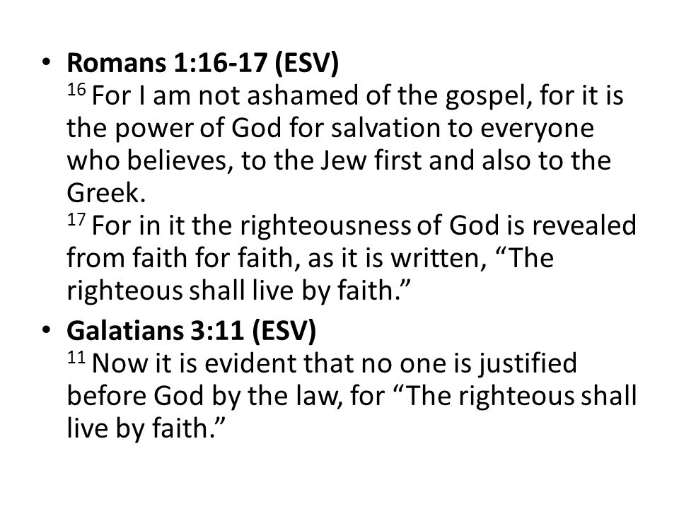Romans 1:16-17 (ESV) 16 For I am not ashamed of the gospel, for it is the power of God for salvation to everyone who believes, to the Jew first and also to the Greek. 17 For in it the righteousness of God is revealed from faith for faith, as it is written, The righteous shall live by faith.