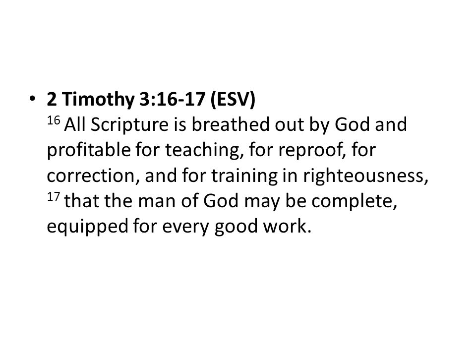 2 Timothy 3:16-17 (ESV) 16 All Scripture is breathed out by God and profitable for teaching, for reproof, for correction, and for training in righteousness, 17 that the man of God may be complete, equipped for every good work.
