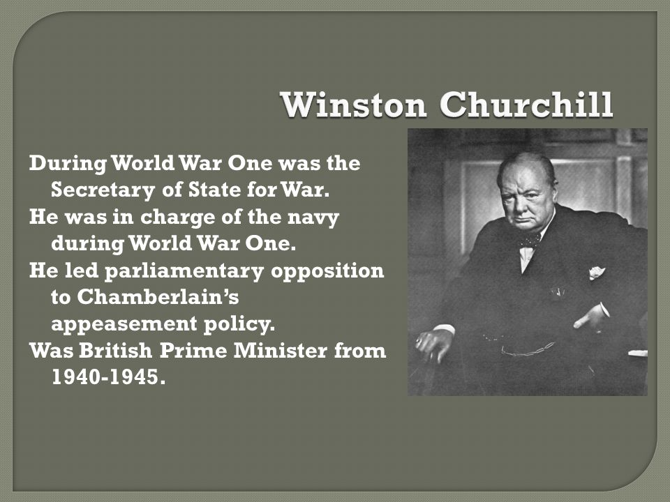 Winston Churchill During World War One was the Secretary of State for War. He was in charge of the navy during World War One.