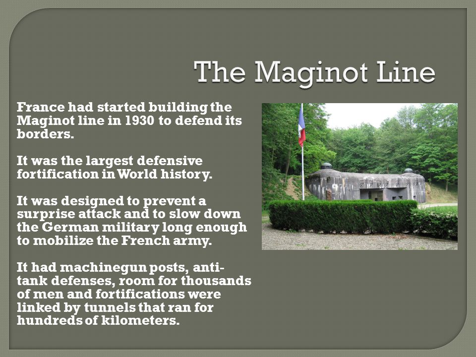 The Maginot Line France had started building the Maginot line in 1930 to defend its borders.