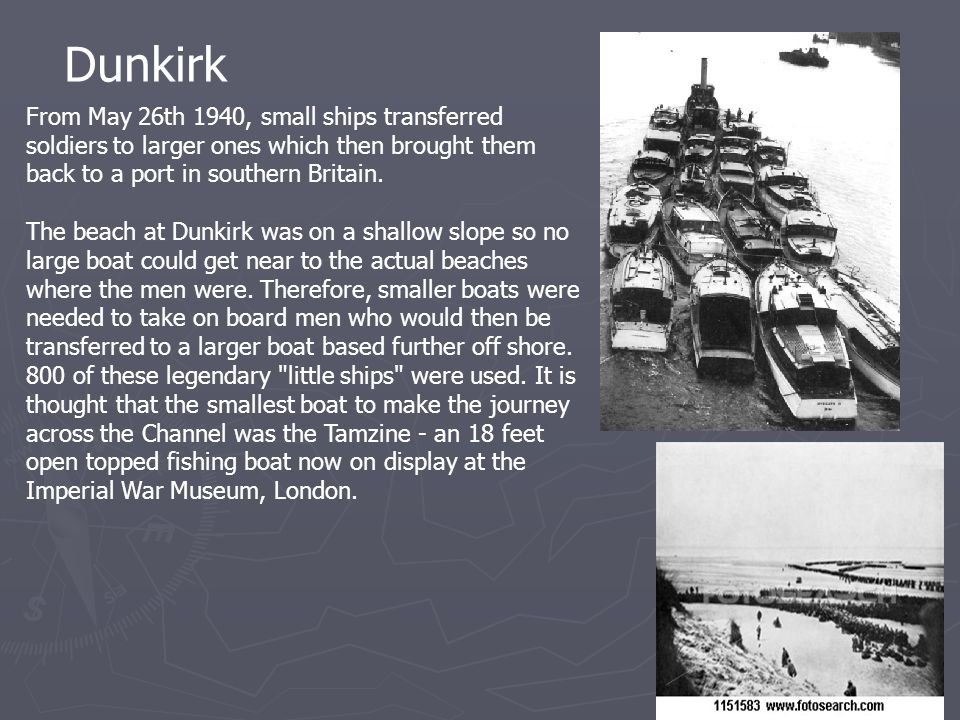 Dunkirk From May 26th 1940, small ships transferred soldiers to larger ones which then brought them back to a port in southern Britain.