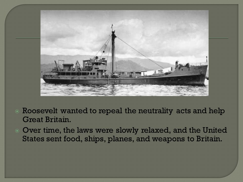 Roosevelt wanted to repeal the neutrality acts and help Great Britain.