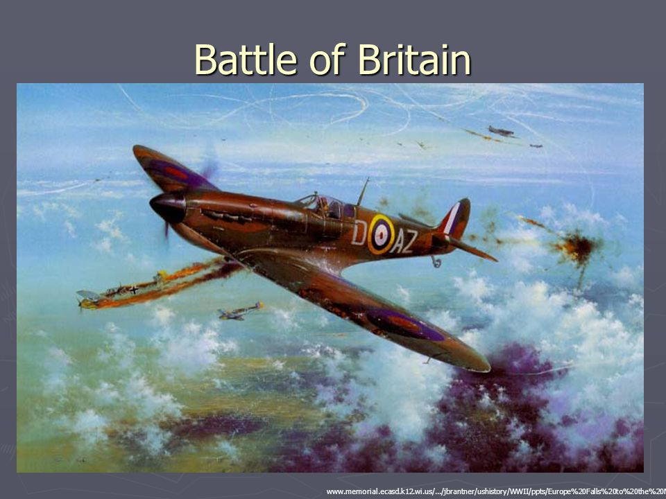 Battle of Britain www.memorial.ecasd.k12.wi.us/.../jbrantner/ushistory/WWII/ppts/Europe%20Falls%20to%20the%20Nazis.ppt.