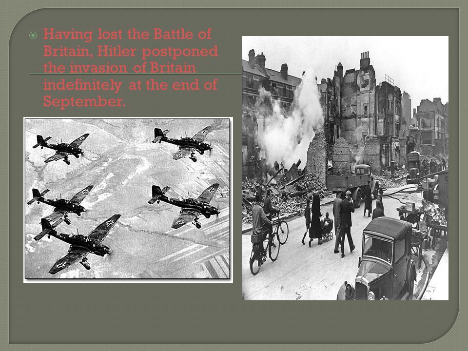 Having lost the Battle of Britain, Hitler postponed the invasion of Britain indefinitely at the end of September.