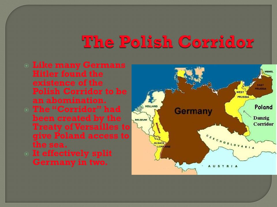 The Polish Corridor Like many Germans Hitler found the existence of the Polish Corridor to be an abomination.