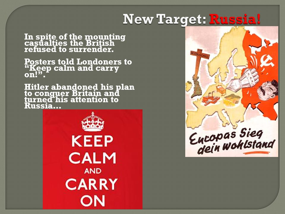 New Target: Russia! In spite of the mounting casualties the British refused to surrender. Posters told Londoners to Keep calm and carry on! .