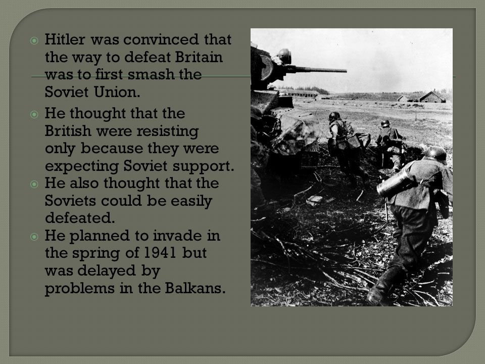 Hitler was convinced that the way to defeat Britain was to first smash the Soviet Union.