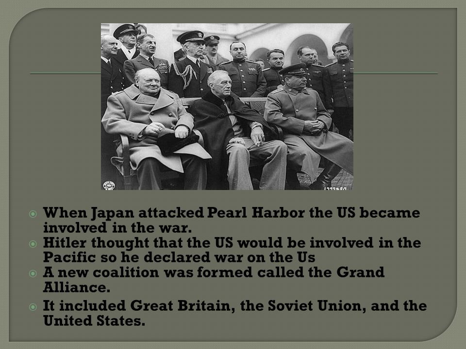 When Japan attacked Pearl Harbor the US became involved in the war.