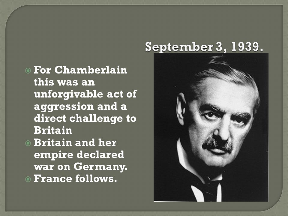 September 3, 1939. For Chamberlain this was an unforgivable act of aggression and a direct challenge to Britain.