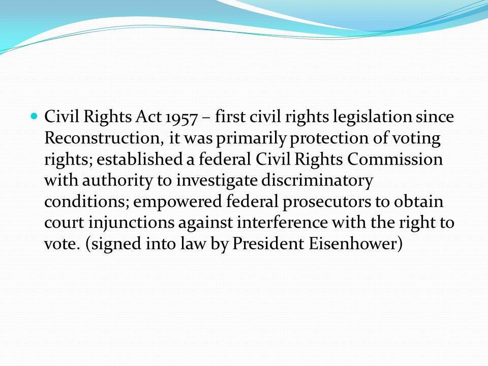 Civil Rights Act 1957 – first civil rights legislation since Reconstruction, it was primarily protection of voting rights; established a federal Civil Rights Commission with authority to investigate discriminatory conditions; empowered federal prosecutors to obtain court injunctions against interference with the right to vote.