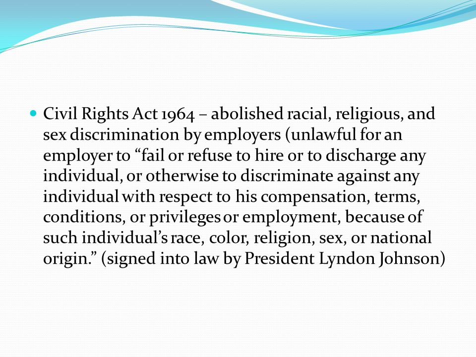 Civil Rights Act 1964 – abolished racial, religious, and sex discrimination by employers (unlawful for an employer to fail or refuse to hire or to discharge any individual, or otherwise to discriminate against any individual with respect to his compensation, terms, conditions, or privileges or employment, because of such individual's race, color, religion, sex, or national origin. (signed into law by President Lyndon Johnson)