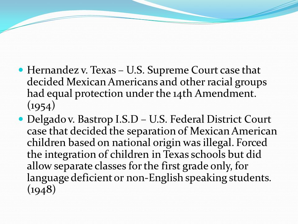 Hernandez v. Texas – U.S. Supreme Court case that decided Mexican Americans and other racial groups had equal protection under the 14th Amendment. (1954)