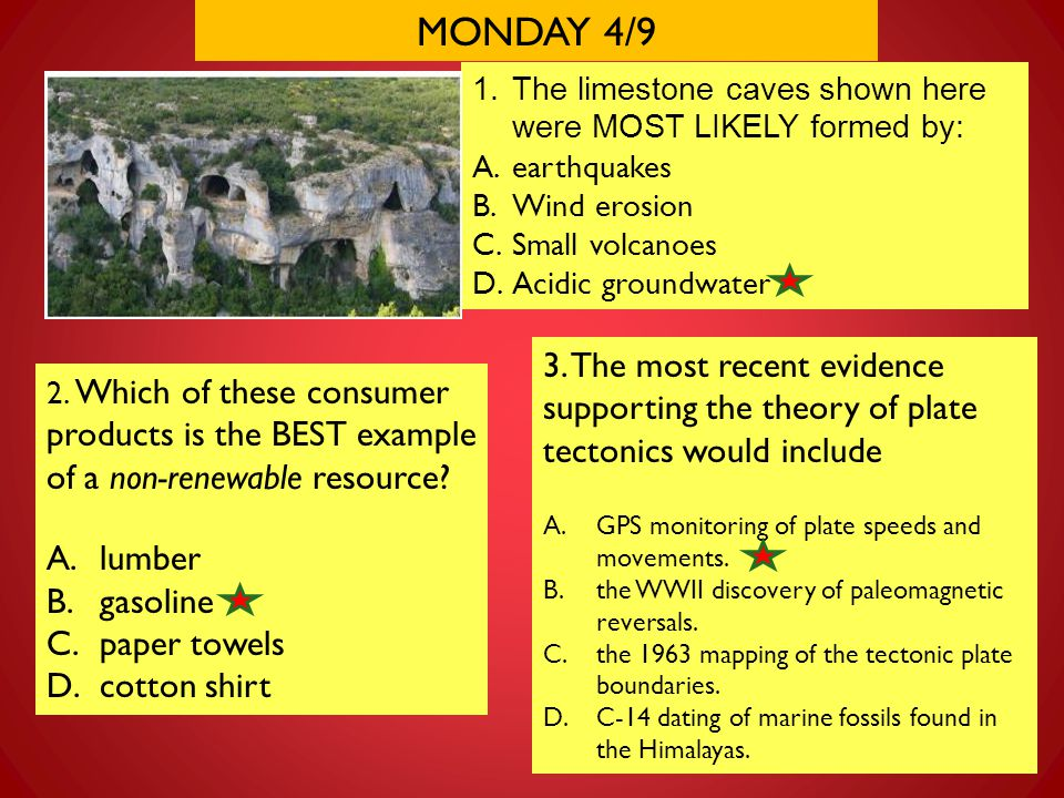 MONDAY 4/9 The limestone caves shown here were MOST LIKELY formed by: earthquakes. Wind erosion. Small volcanoes.