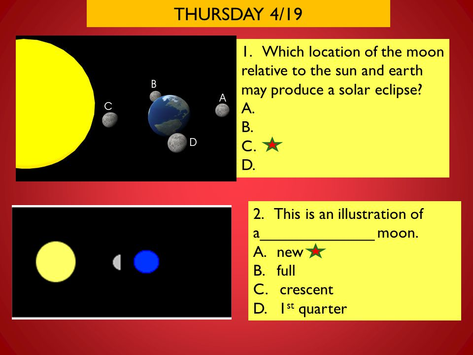THURSDAY 4/19 1. Which location of the moon relative to the sun and earth may produce a solar eclipse
