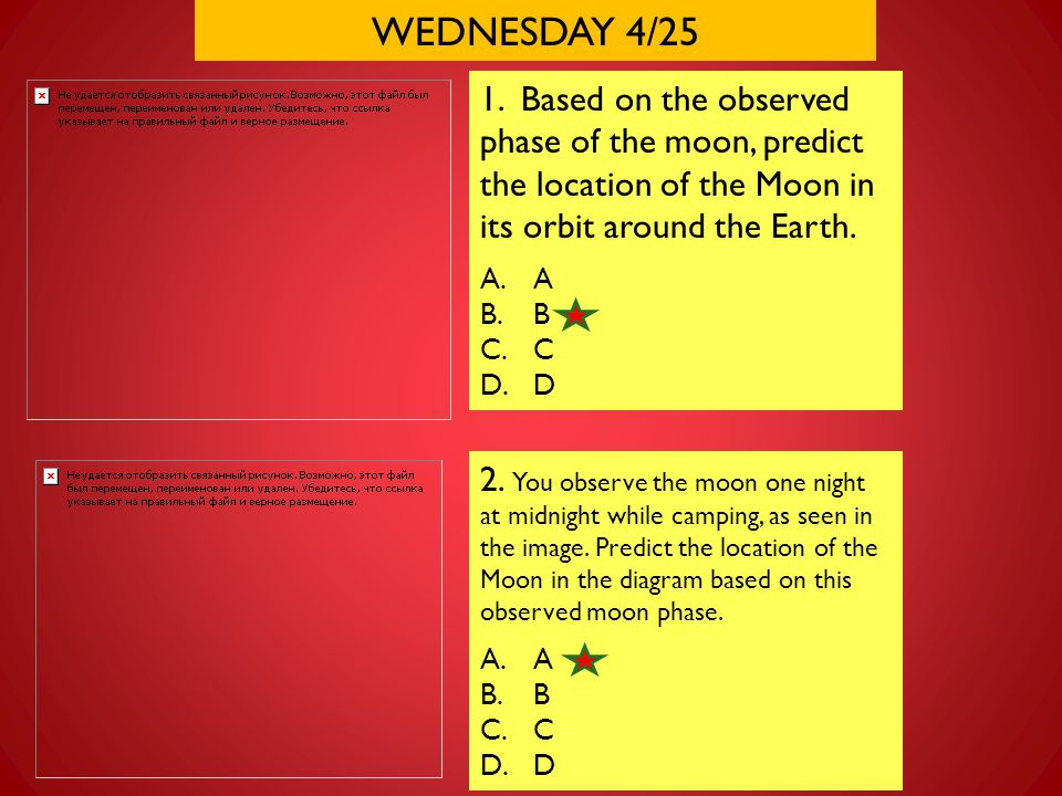 WEDNESDAY 4/25 1. Based on the observed phase of the moon, predict the location of the Moon in its orbit around the Earth.