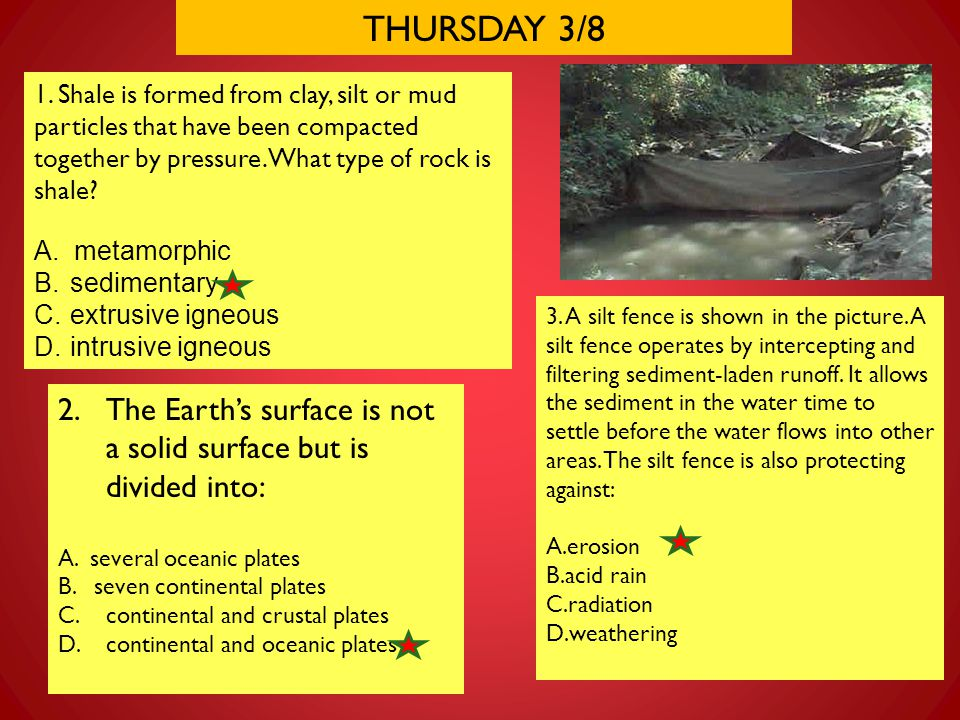 THURSDAY 3/8 1. Shale is formed from clay, silt or mud particles that have been compacted together by pressure. What type of rock is shale