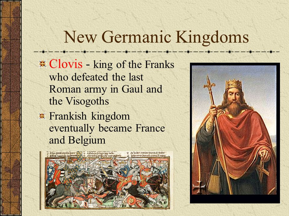 New Germanic Kingdoms Clovis - king of the Franks who defeated the last Roman army in Gaul and the Visogoths.