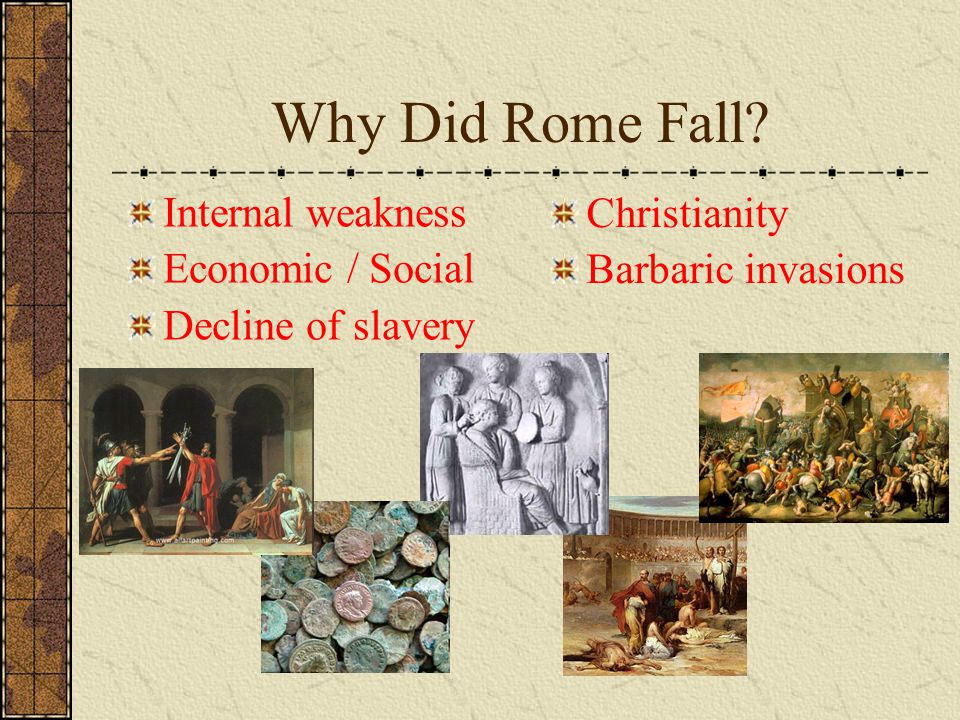 Why Did Rome Fall Internal weakness Christianity Economic / Social