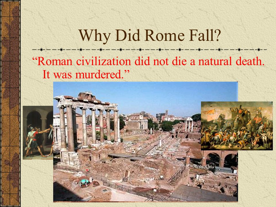 Why Did Rome Fall. Roman civilization did not die a natural death.