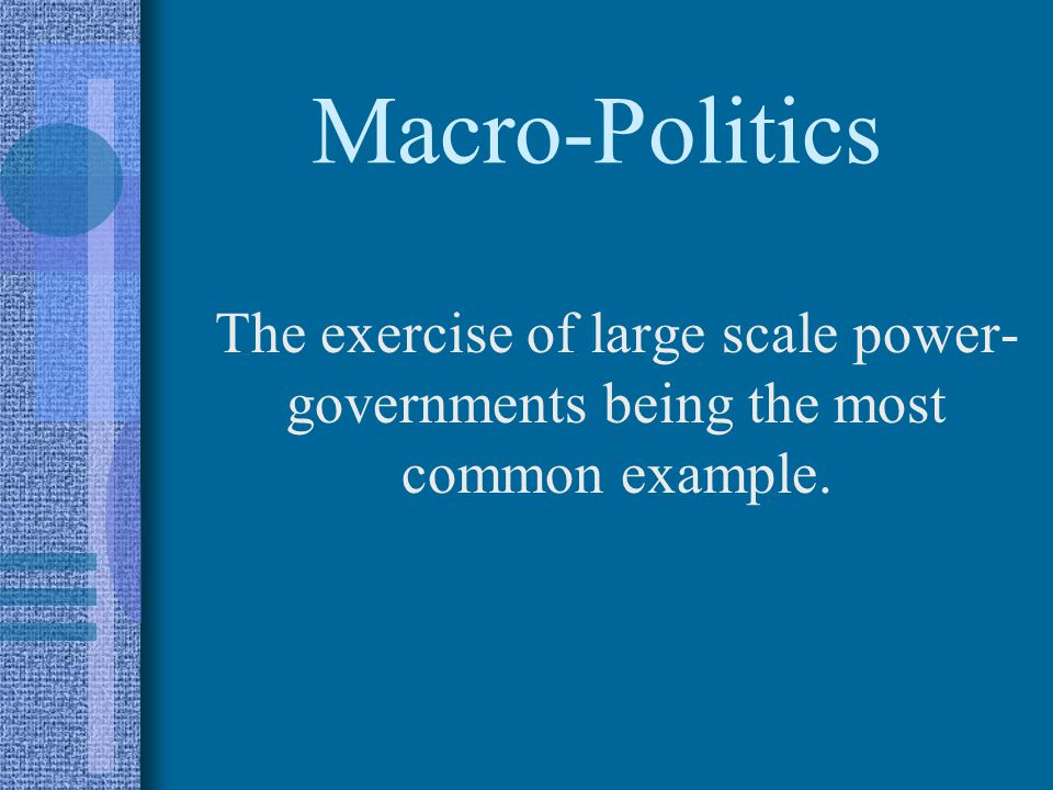 Macro-Politics The exercise of large scale power- governments being the most common example.