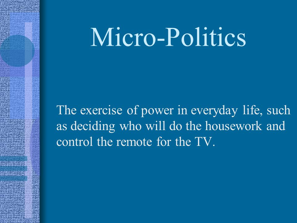 Micro-Politics The exercise of power in everyday life, such as deciding who will do the housework and control the remote for the TV.