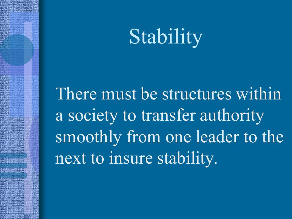 Stability There must be structures within a society to transfer authority smoothly from one leader to the next to insure stability.