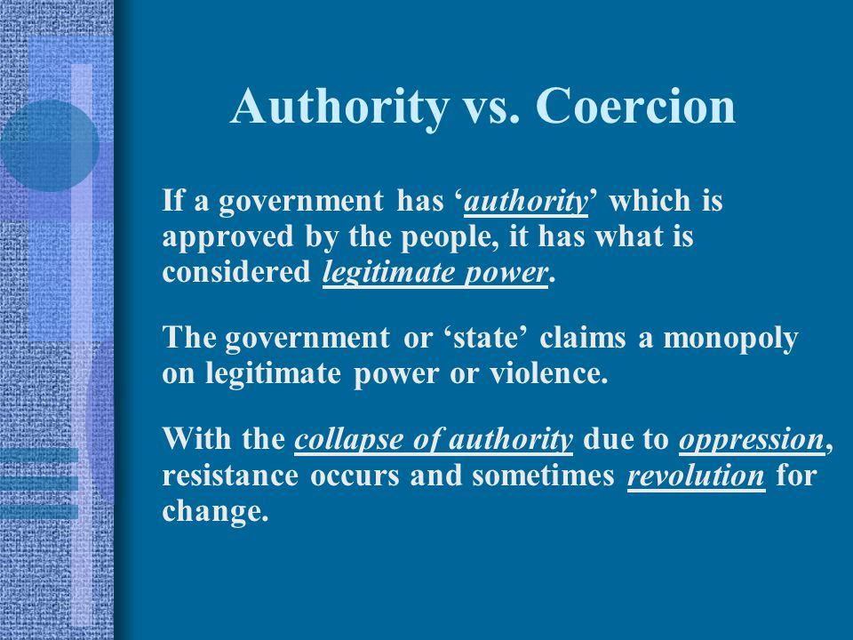 Authority vs. Coercion If a government has 'authority' which is approved by the people, it has what is considered legitimate power.