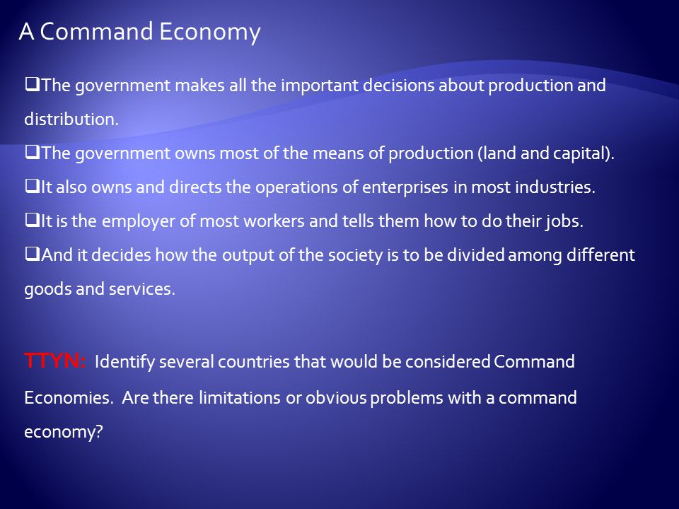 A Command Economy The government makes all the important decisions about production and distribution.