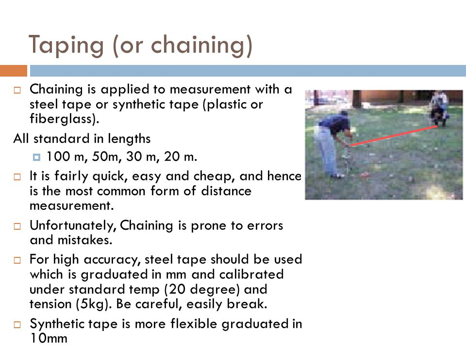 Taping (or chaining) Chaining is applied to measurement with a steel tape or synthetic tape (plastic or fiberglass).