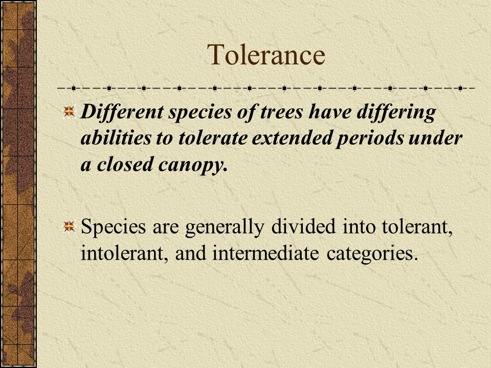 Tolerance Different species of trees have differing abilities to tolerate extended periods under a closed canopy.