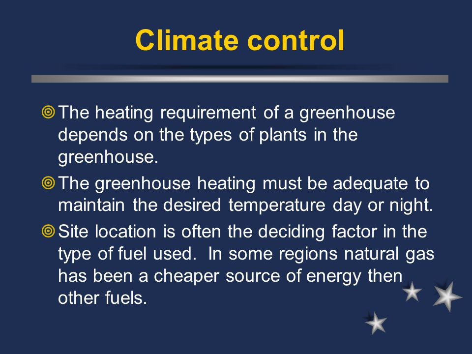 Climate control The heating requirement of a greenhouse depends on the types of plants in the greenhouse.